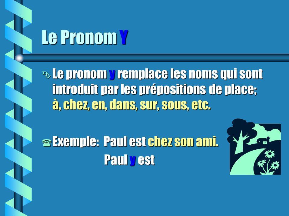 Le Pronom Y Ê Le pronom y remplace les noms qui sont introduit par les prépositions de place; à, chez, en, dans, sur, sous, etc.