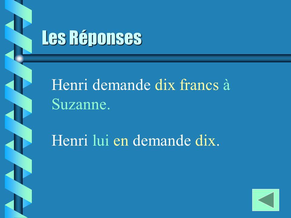 Les Réponses Henri demande dix francs à Suzanne. Henri lui en demande dix.
