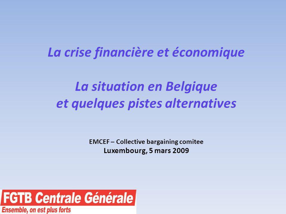 La crise financière et économique La situation en Belgique et quelques pistes alternatives EMCEF – Collective bargaining comitee Luxembourg, 5 mars 2009