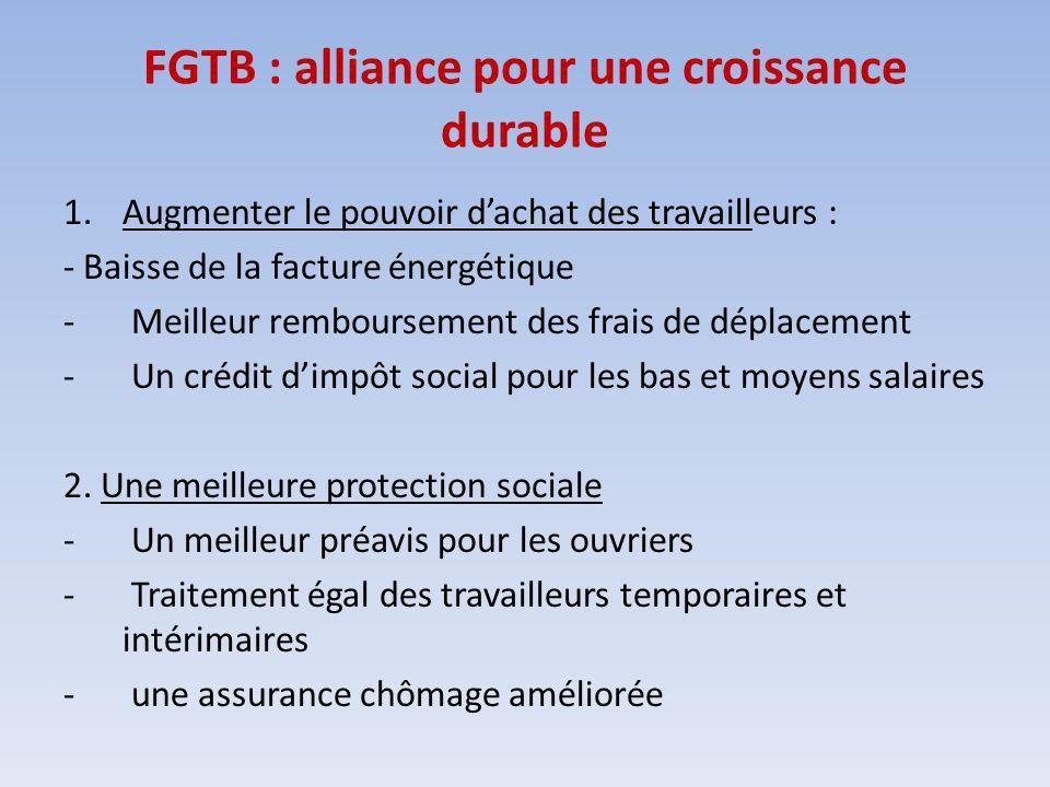 FGTB : alliance pour une croissance durable 1.Augmenter le pouvoir dachat des travailleurs : - Baisse de la facture énergétique - Meilleur remboursement des frais de déplacement - Un crédit dimpôt social pour les bas et moyens salaires 2.