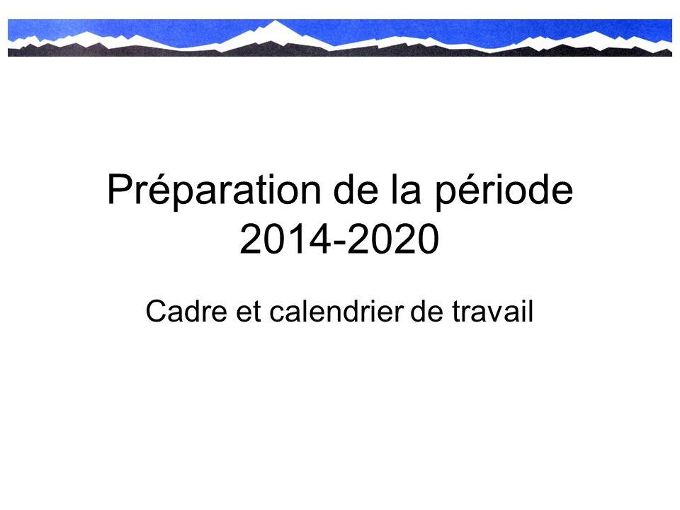 Préparation de la période 2014-2020 Cadre et calendrier de travail