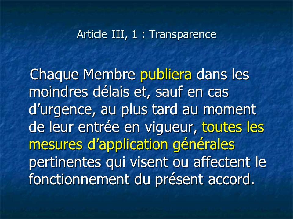 Article III, 1 : Transparence Chaque Membre publiera dans les moindres délais et, sauf en cas durgence, au plus tard au moment de leur entrée en vigue