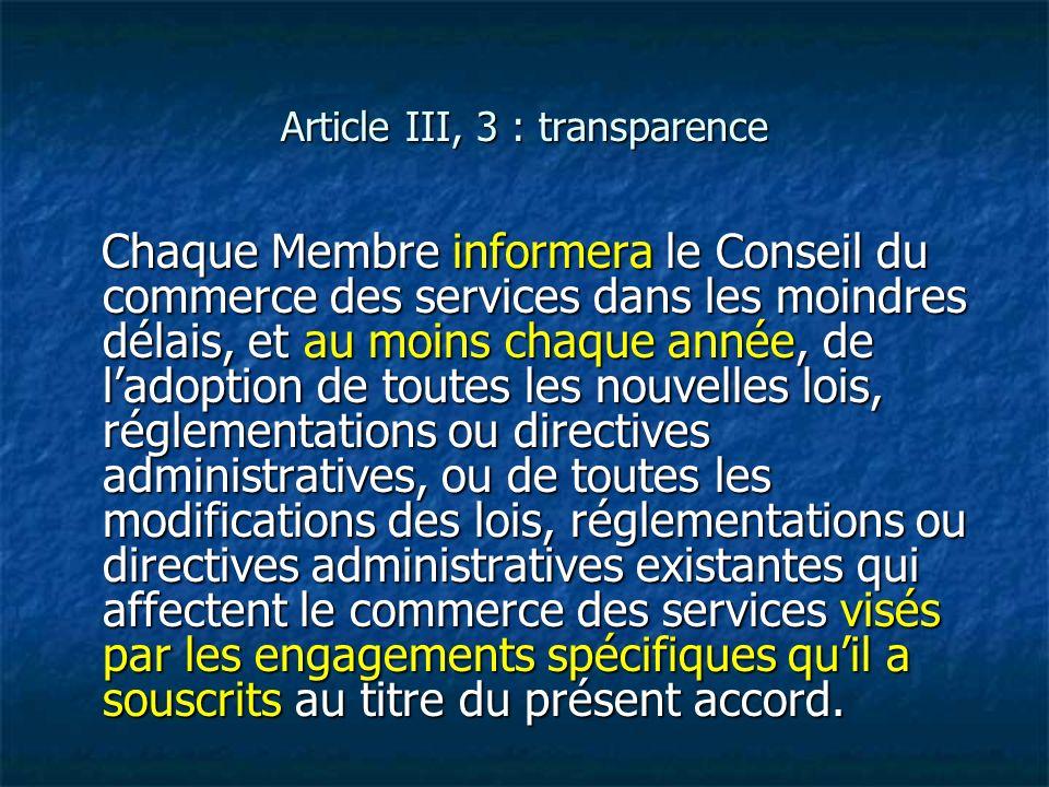 Article III, 3 : transparence Chaque Membre informera le Conseil du commerce des services dans les moindres délais, et au moins chaque année, de ladop