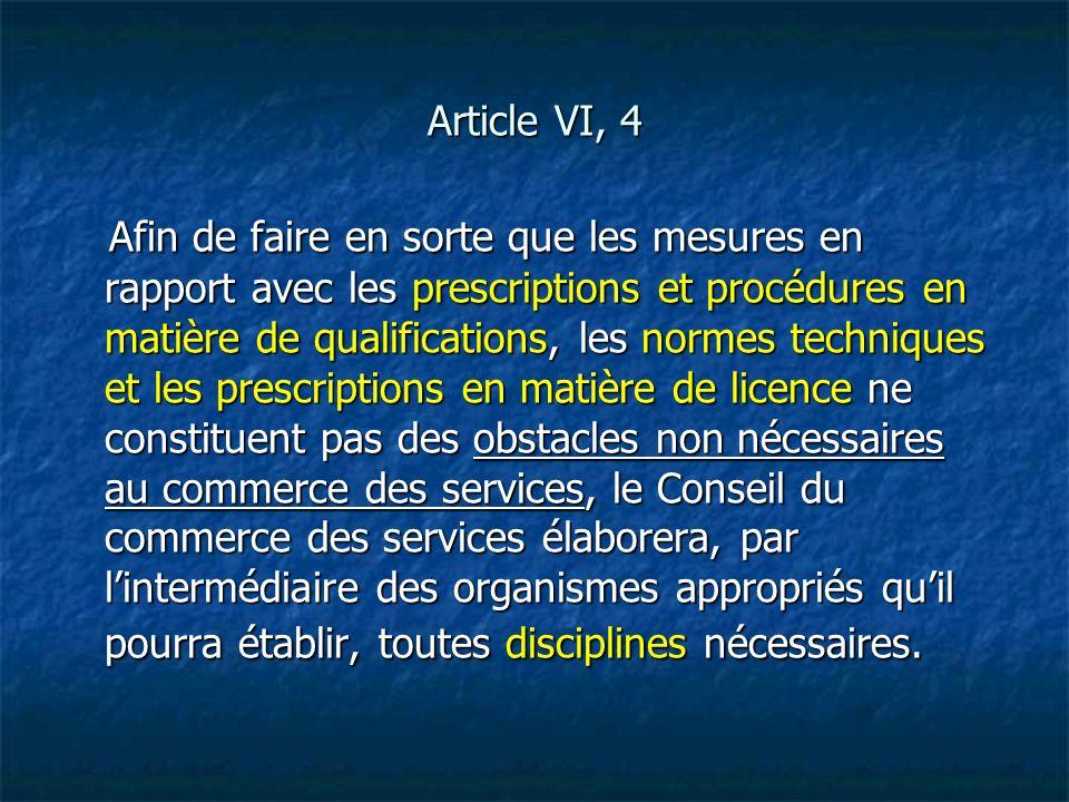 Article VI, 4 Afin de faire en sorte que les mesures en rapport avec les prescriptions et procédures en matière de qualifications, les normes techniqu