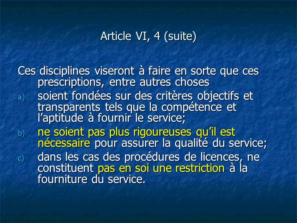 Article VI, 4 (suite) Ces disciplines viseront à faire en sorte que ces prescriptions, entre autres choses a) soient fondées sur des critères objectif