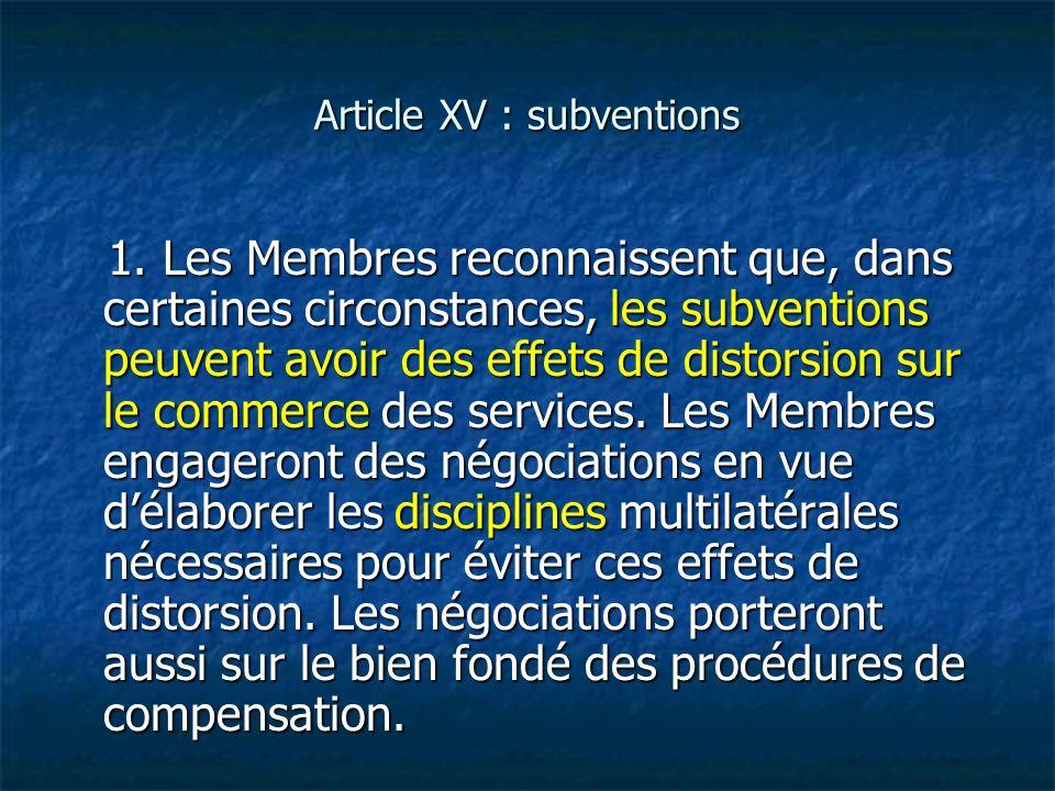 Article XV : subventions 1. Les Membres reconnaissent que, dans certaines circonstances, les subventions peuvent avoir des effets de distorsion sur le