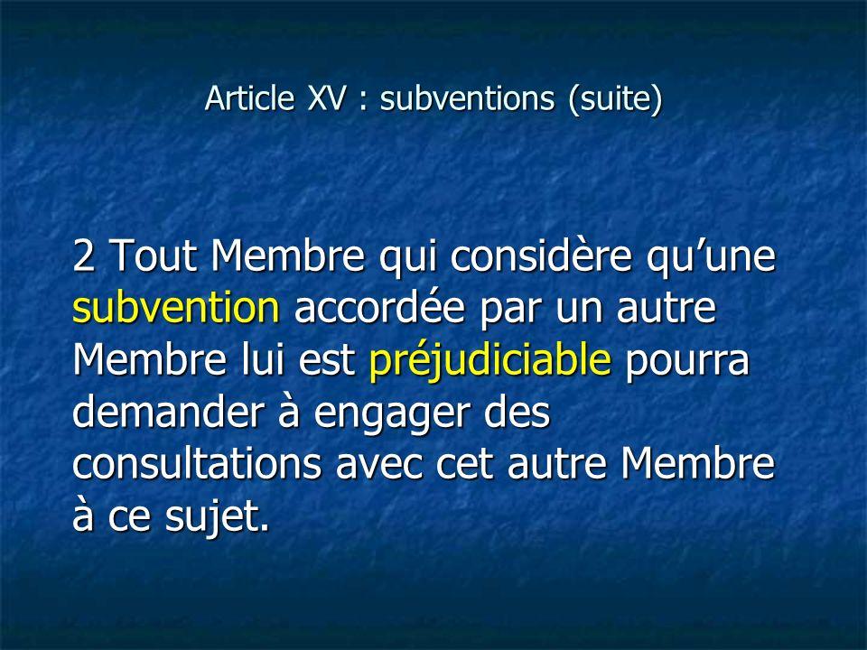 Article XV : subventions (suite) 2 Tout Membre qui considère quune subvention accordée par un autre Membre lui est préjudiciable pourra demander à eng