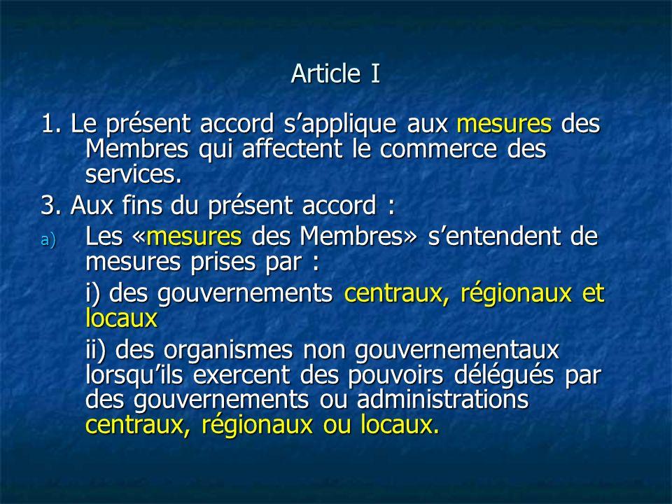 Article I 1. Le présent accord sapplique aux mesures des Membres qui affectent le commerce des services. 3. Aux fins du présent accord : a) Les «mesur