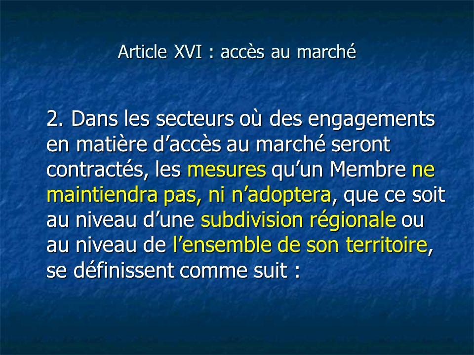 Article XVI : accès au marché 2. Dans les secteurs où des engagements en matière daccès au marché seront contractés, les mesures quun Membre ne mainti
