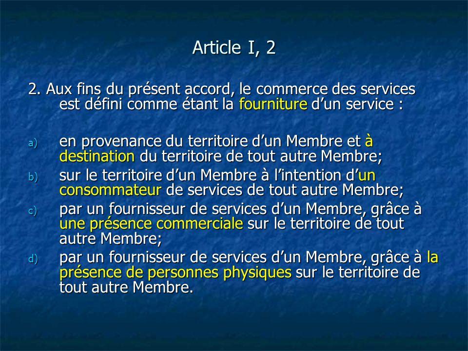 Article I, 2 2. Aux fins du présent accord, le commerce des services est défini comme étant la fourniture dun service : a) en provenance du territoire