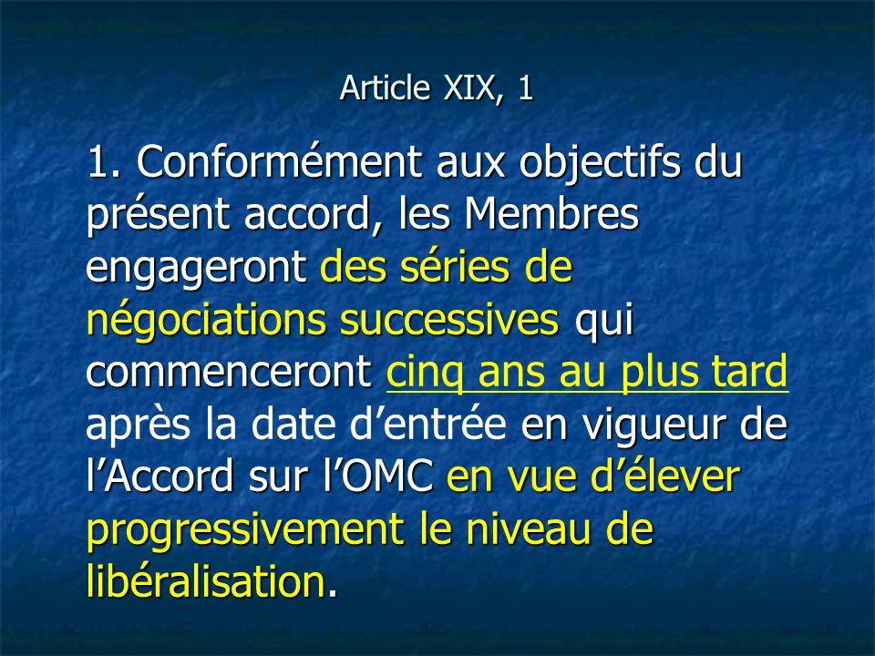 Article XIX, 1 1. Conformément aux objectifs du présent accord, les Membres engageront des séries de négociations successives qui commenceront en vigu