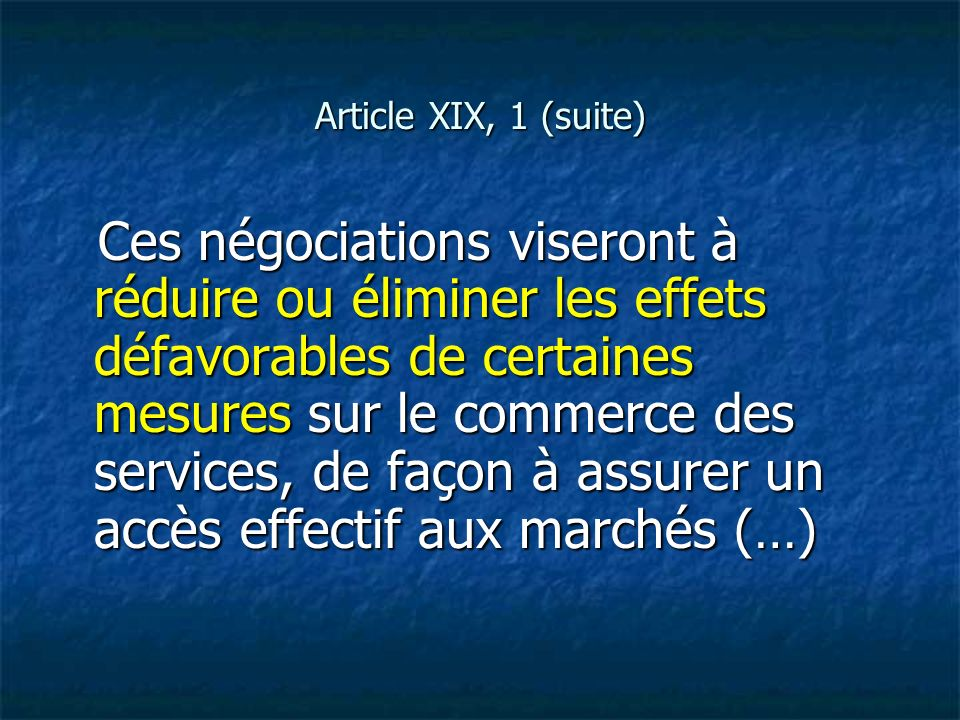 Article XIX, 1 (suite) Ces négociations viseront à réduire ou éliminer les effets défavorables de certaines mesures sur le commerce des services, de f