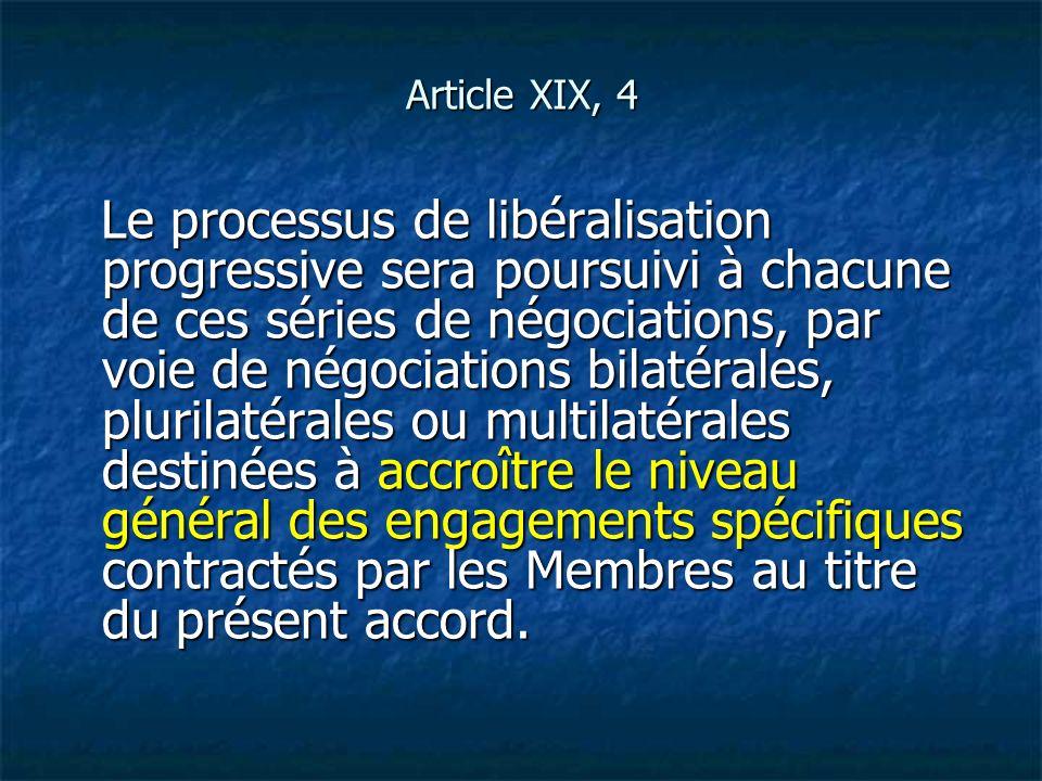 Article XIX, 4 Le processus de libéralisation progressive sera poursuivi à chacune de ces séries de négociations, par voie de négociations bilatérales