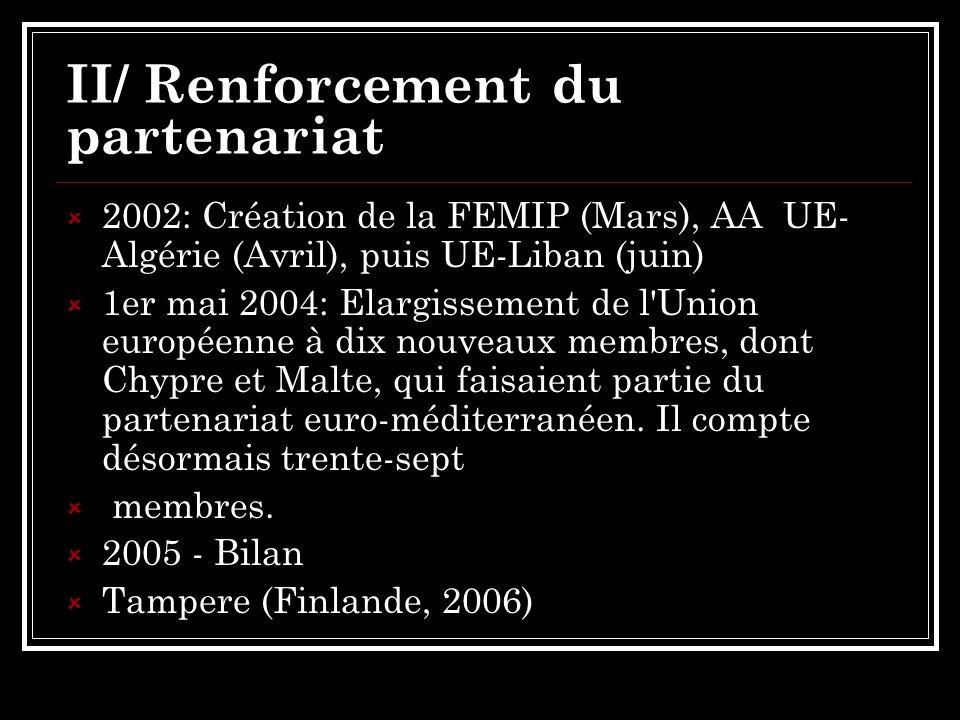 II/ Renforcement du partenariat 2002: Création de la FEMIP (Mars), AA UE- Algérie (Avril), puis UE-Liban (juin) 1er mai 2004: Elargissement de l Union européenne à dix nouveaux membres, dont Chypre et Malte, qui faisaient partie du partenariat euro-méditerranéen.