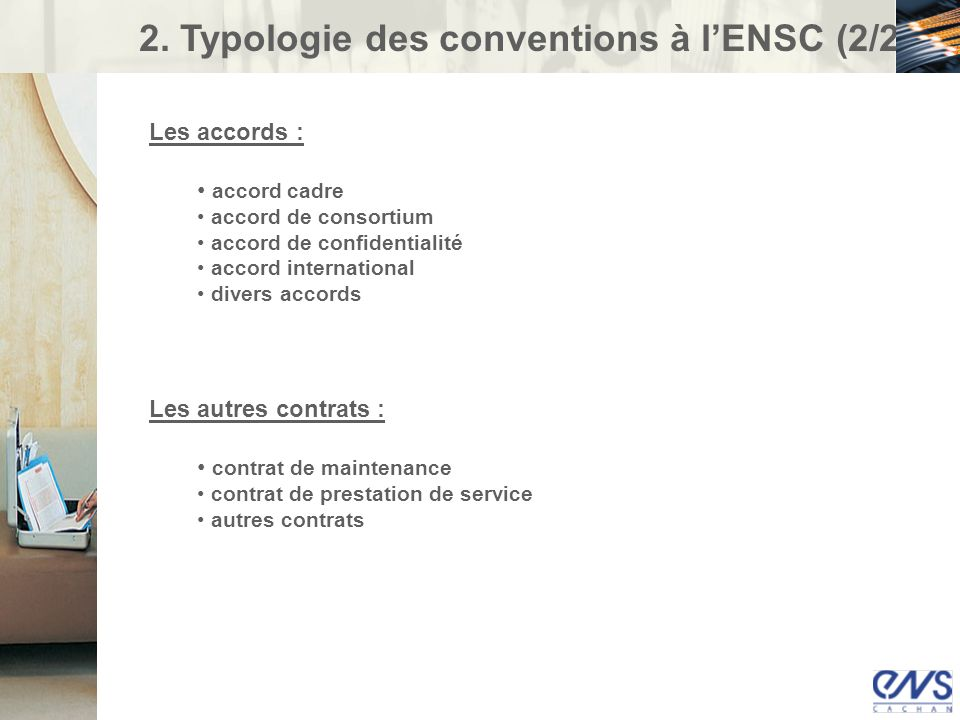 2. Typologie des conventions à lENSC (2/2) Les accords : accord cadre accord de consortium accord de confidentialité accord international divers accor
