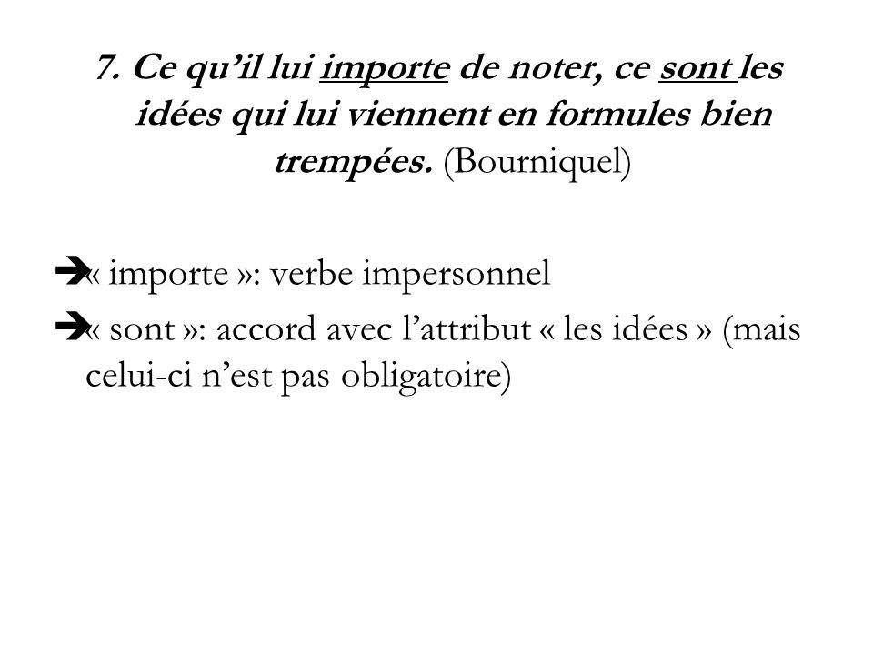 7. Ce quil lui importe de noter, ce sont les idées qui lui viennent en formules bien trempées. (Bourniquel) « importe »: verbe impersonnel « sont »: a