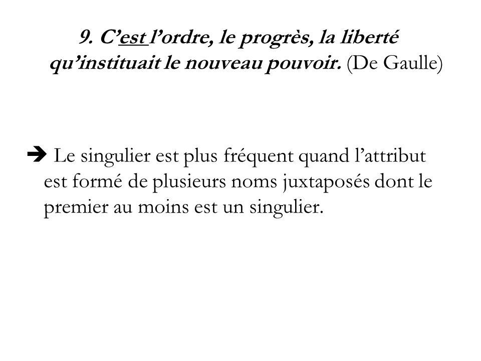 9. Cest lordre, le progrès, la liberté quinstituait le nouveau pouvoir. (De Gaulle) Le singulier est plus fréquent quand lattribut est formé de plusie