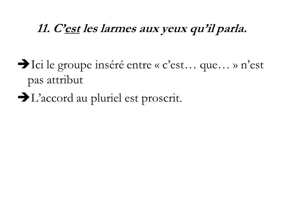 11. Cest les larmes aux yeux quil parla. Ici le groupe inséré entre « cest… que… » nest pas attribut Laccord au pluriel est proscrit.