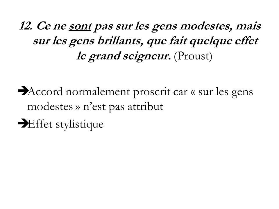 12. Ce ne sont pas sur les gens modestes, mais sur les gens brillants, que fait quelque effet le grand seigneur. (Proust) Accord normalement proscrit