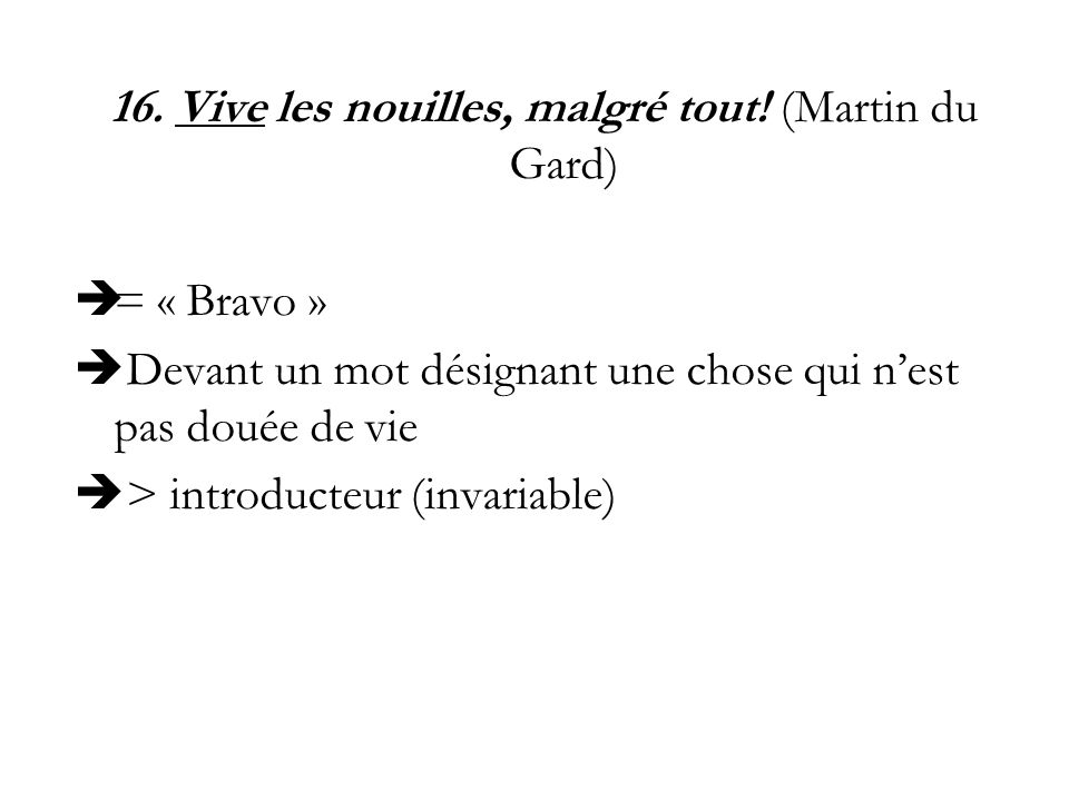 16. Vive les nouilles, malgré tout! (Martin du Gard) = « Bravo » Devant un mot désignant une chose qui nest pas douée de vie > introducteur (invariabl