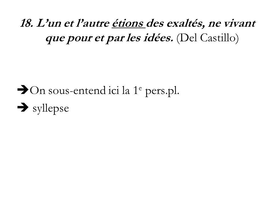 18. Lun et lautre étions des exaltés, ne vivant que pour et par les idées. (Del Castillo) On sous-entend ici la 1 e pers.pl. syllepse