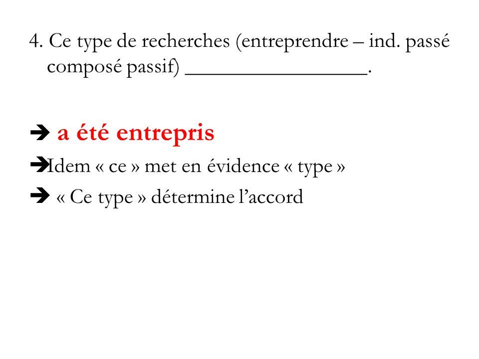 4. Ce type de recherches (entreprendre – ind. passé composé passif) _________________. a été entrepris Idem « ce » met en évidence « type » « Ce type