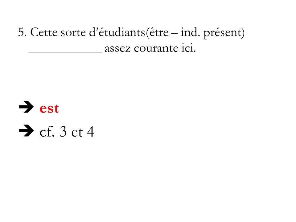 5. Cette sorte détudiants(être – ind. présent) ___________ assez courante ici. est cf. 3 et 4