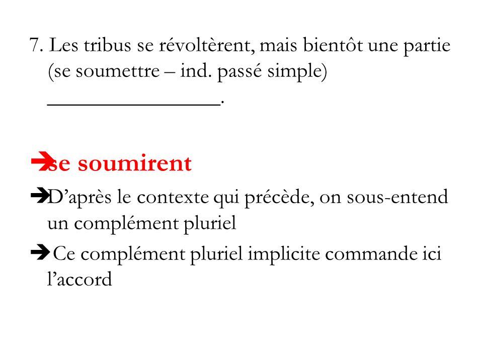 7. Les tribus se révoltèrent, mais bientôt une partie (se soumettre – ind. passé simple) ________________. se soumirent Daprès le contexte qui précède
