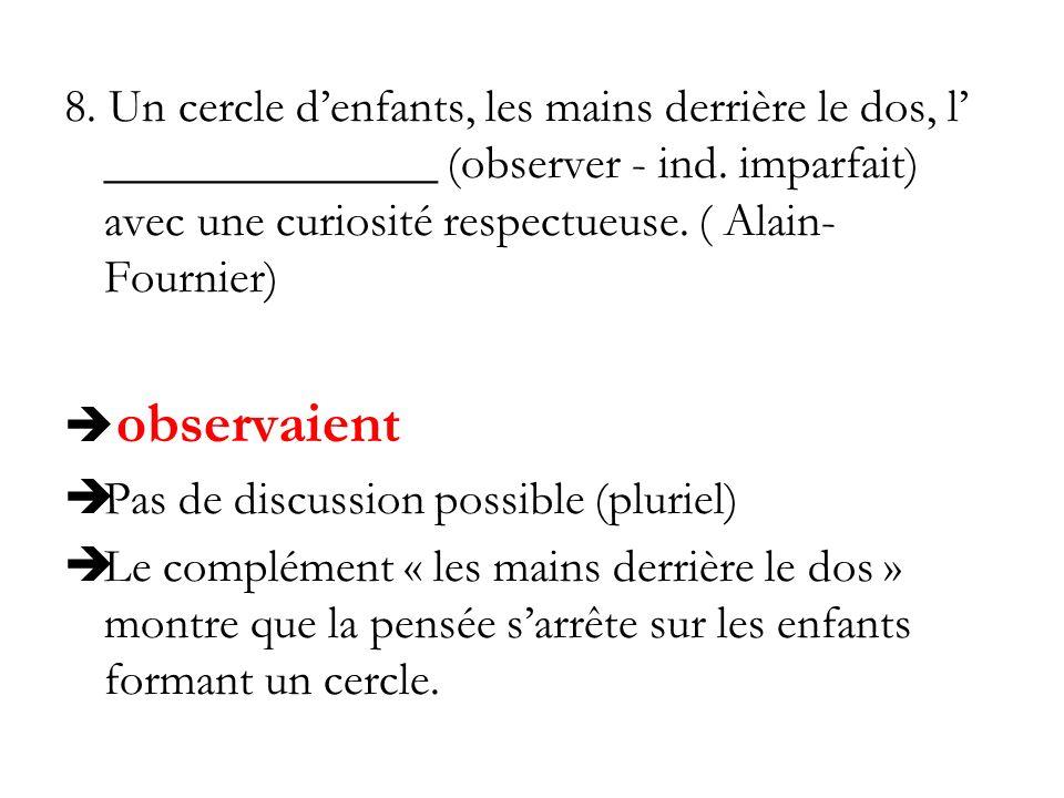 8. Un cercle denfants, les mains derrière le dos, l ______________ (observer - ind. imparfait) avec une curiosité respectueuse. ( Alain- Fournier) obs