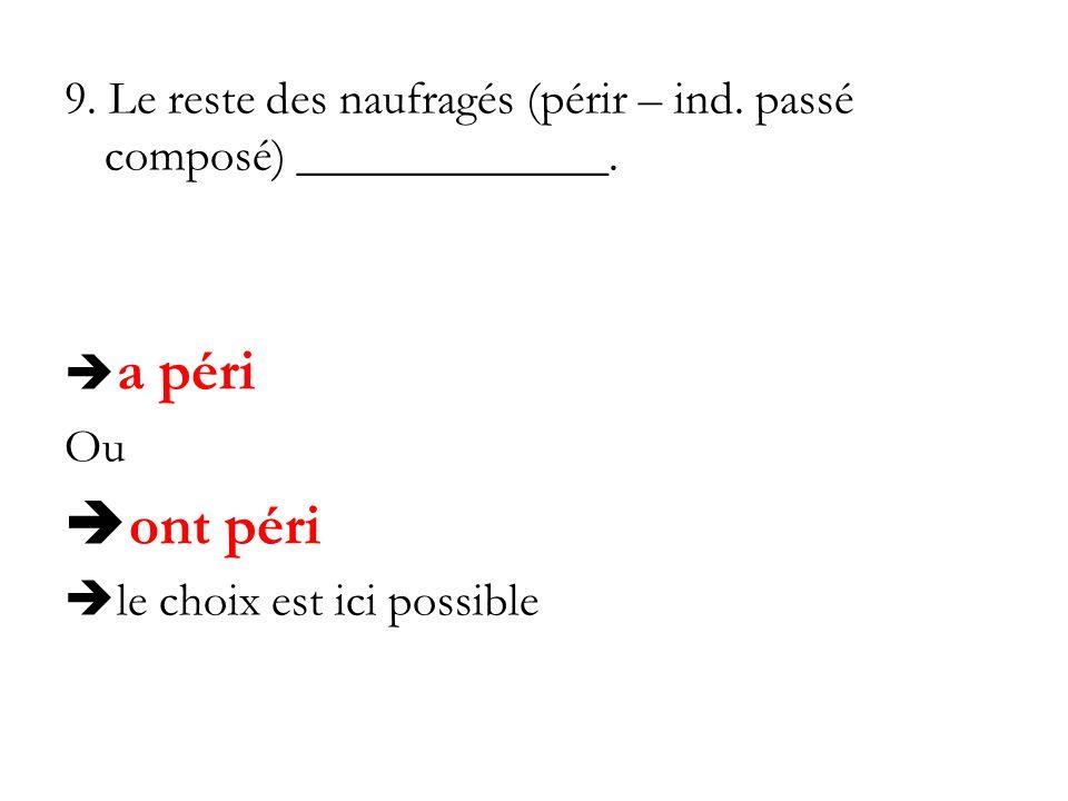 9. Le reste des naufragés (périr – ind. passé composé) _____________. a péri Ou ont péri le choix est ici possible