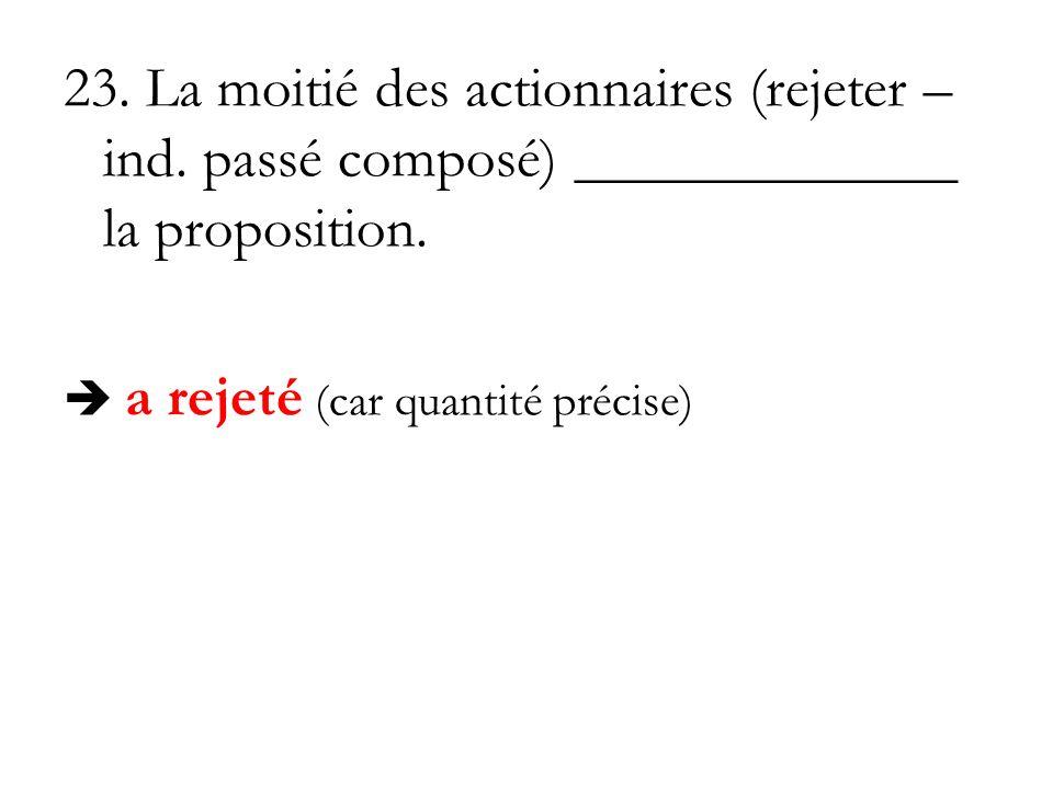 23. La moitié des actionnaires (rejeter – ind. passé composé) _____________ la proposition. a rejeté (car quantité précise)