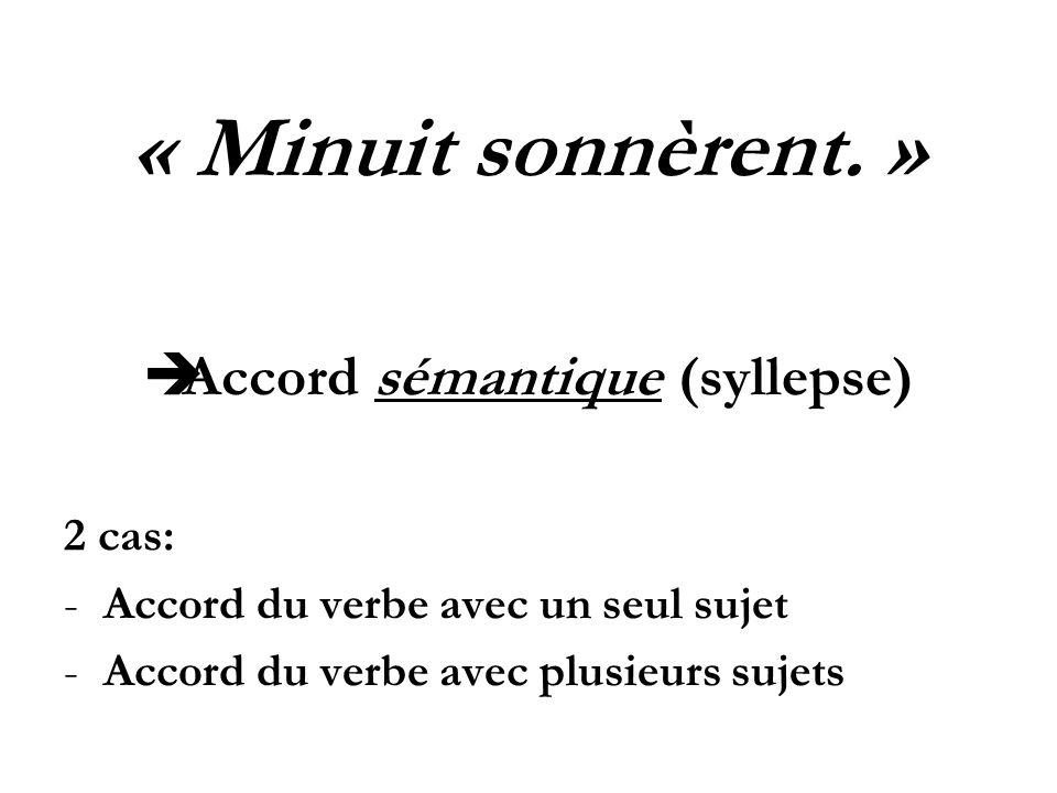 « Minuit sonnèrent. » Accord sémantique (syllepse) 2 cas: -Accord du verbe avec un seul sujet -Accord du verbe avec plusieurs sujets