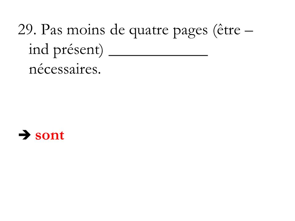 29. Pas moins de quatre pages (être – ind présent) ____________ nécessaires. sont