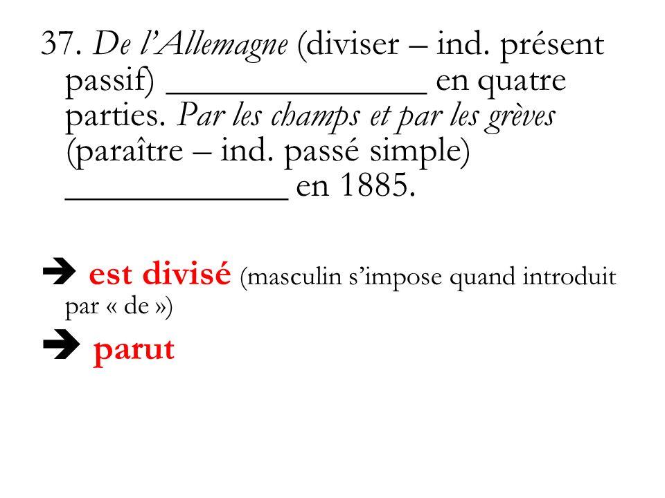 37. De lAllemagne (diviser – ind. présent passif) ______________ en quatre parties. Par les champs et par les grèves (paraître – ind. passé simple) __