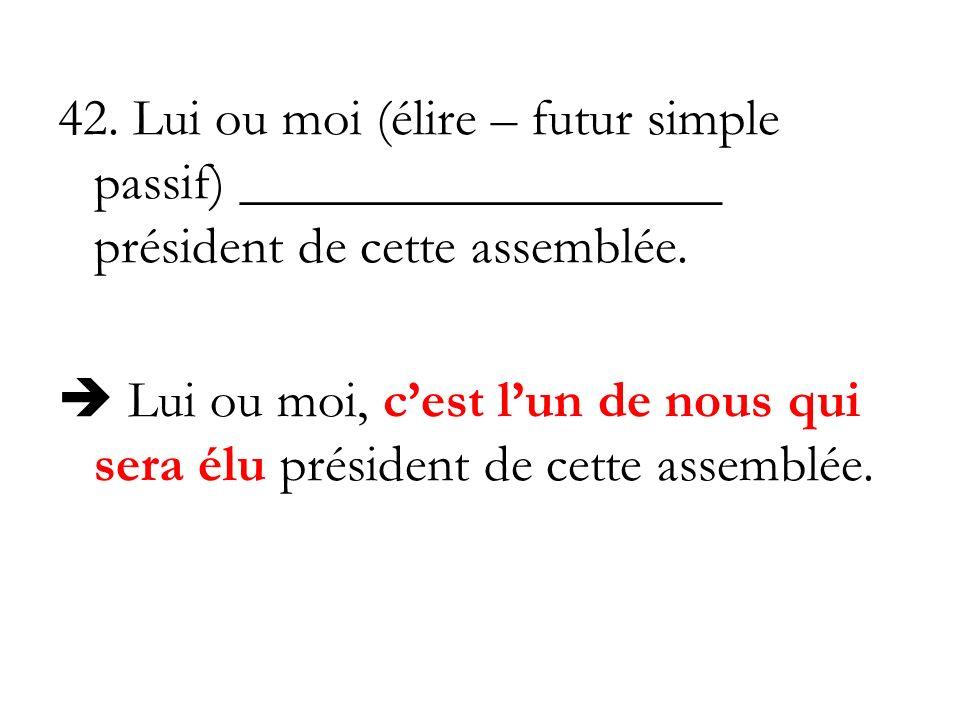 42. Lui ou moi (élire – futur simple passif) __________________ président de cette assemblée. Lui ou moi, cest lun de nous qui sera élu président de c