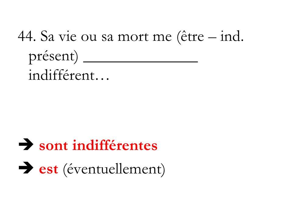 44. Sa vie ou sa mort me (être – ind. présent) ______________ indifférent… sont indifférentes est (éventuellement)