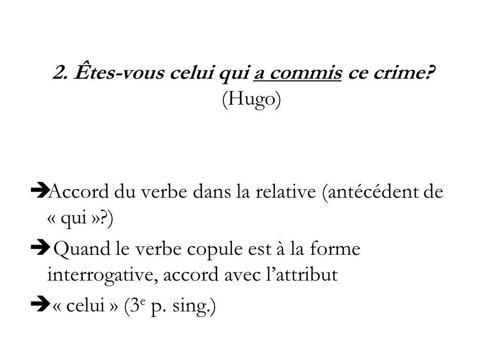 2. Êtes-vous celui qui a commis ce crime? (Hugo) Accord du verbe dans la relative (antécédent de « qui »?) Quand le verbe copule est à la forme interr