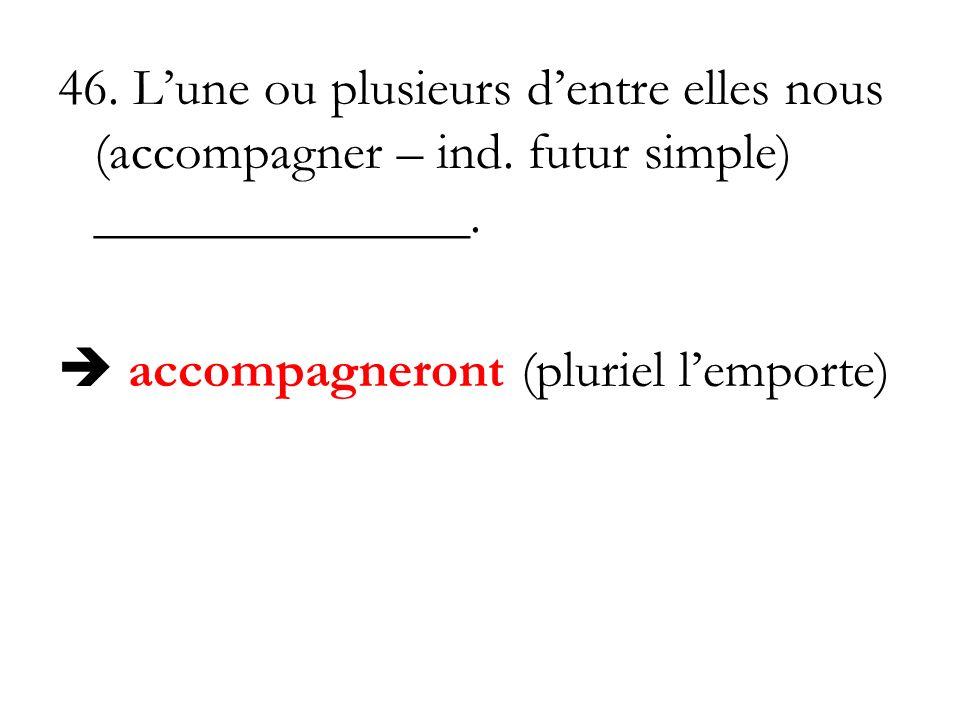 46. Lune ou plusieurs dentre elles nous (accompagner – ind. futur simple) ______________. accompagneront (pluriel lemporte)