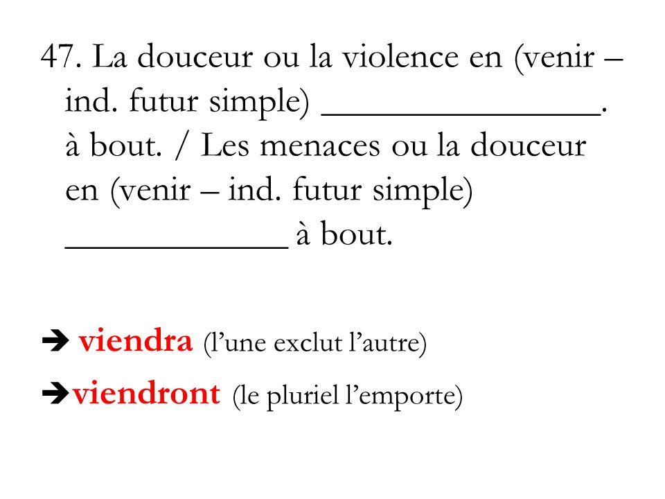 47. La douceur ou la violence en (venir – ind. futur simple) _______________. à bout. / Les menaces ou la douceur en (venir – ind. futur simple) _____