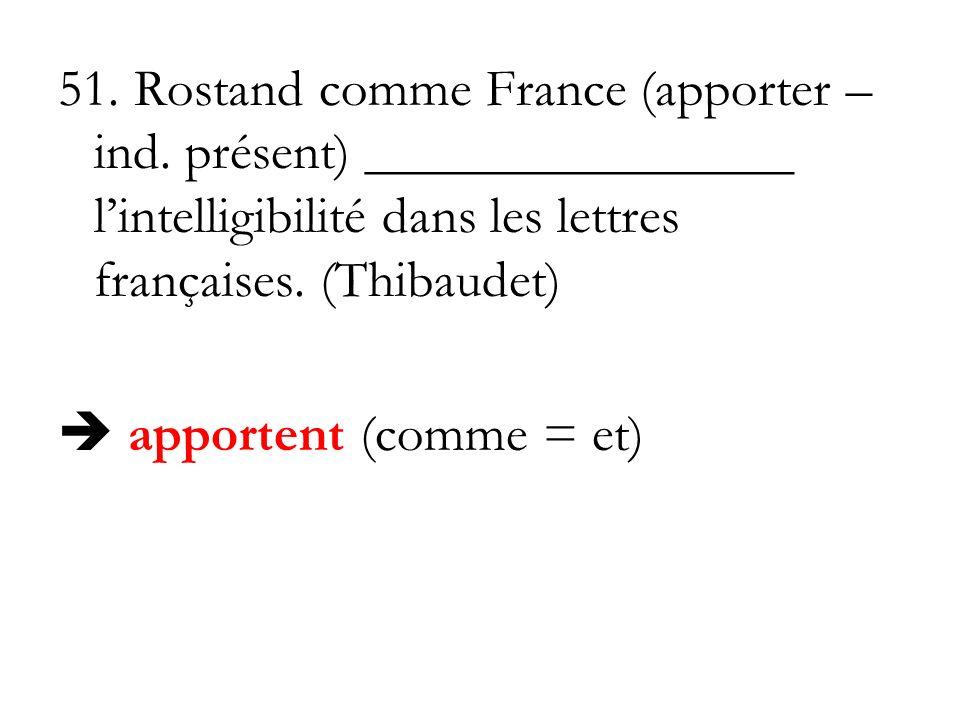 51. Rostand comme France (apporter – ind. présent) ________________ lintelligibilité dans les lettres françaises. (Thibaudet) apportent (comme = et)