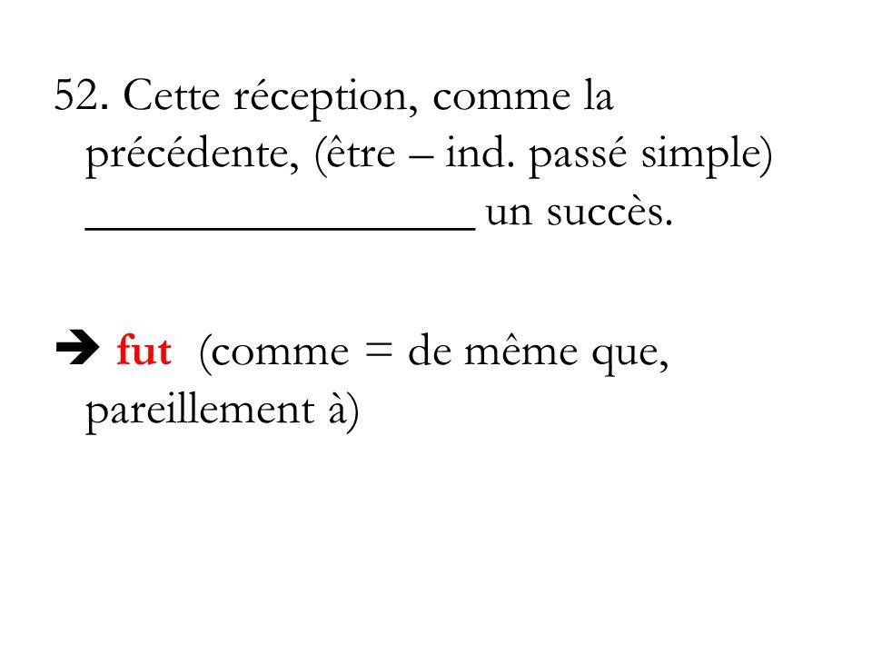 52. Cette réception, comme la précédente, (être – ind. passé simple) ________________ un succès. fut (comme = de même que, pareillement à)