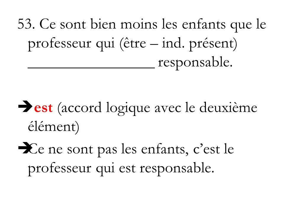 53. Ce sont bien moins les enfants que le professeur qui (être – ind. présent) ________________ responsable. est (accord logique avec le deuxième élém