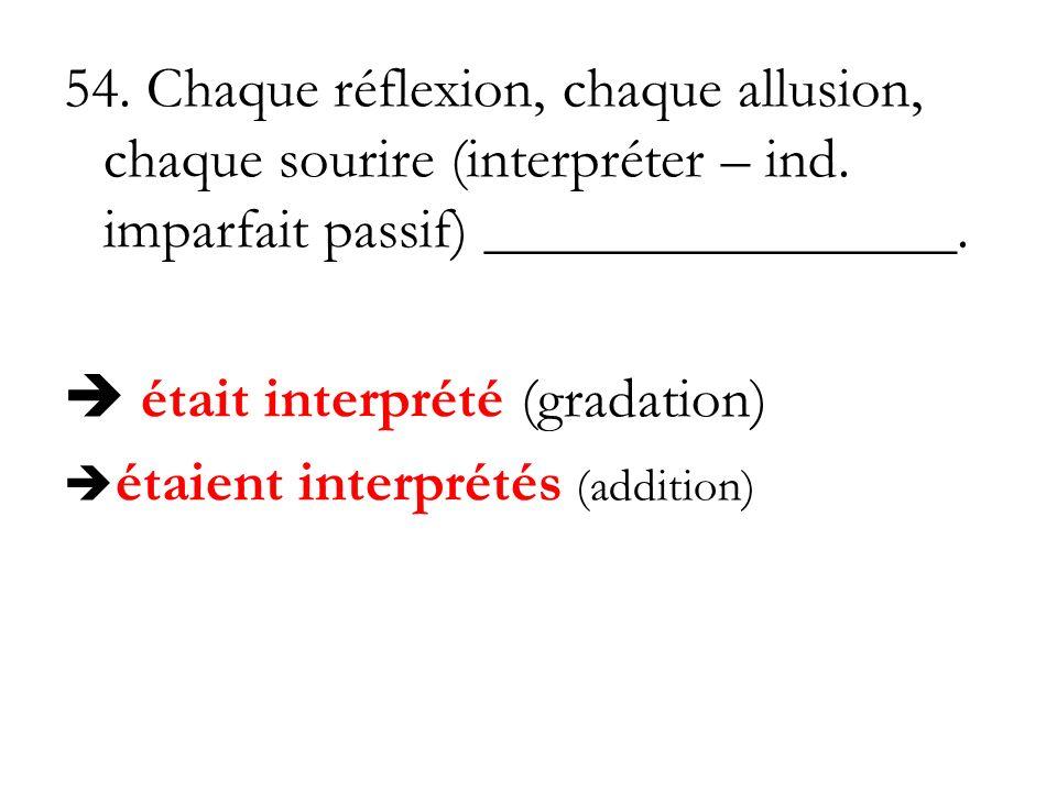 54. Chaque réflexion, chaque allusion, chaque sourire (interpréter – ind. imparfait passif) ________________. était interprété (gradation) étaient int