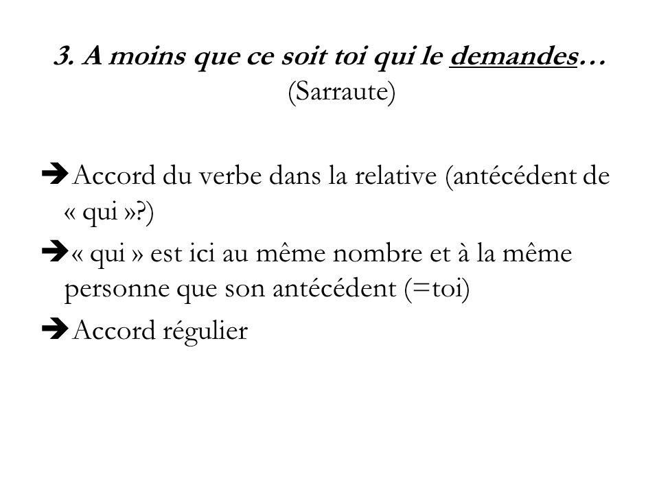 3. A moins que ce soit toi qui le demandes… (Sarraute) Accord du verbe dans la relative (antécédent de « qui »?) « qui » est ici au même nombre et à l