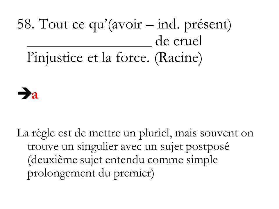 58. Tout ce qu(avoir – ind. présent) ________________ de cruel linjustice et la force. (Racine) a La règle est de mettre un pluriel, mais souvent on t