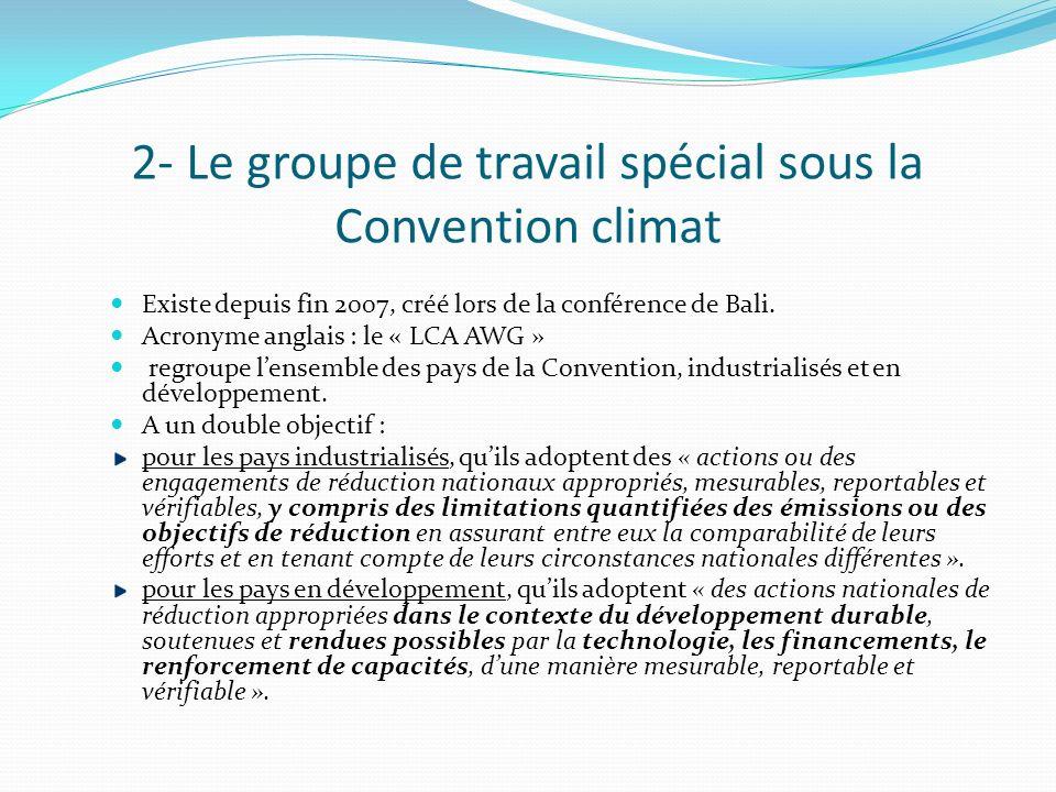 2- Le groupe de travail spécial sous la Convention climat Existe depuis fin 2007, créé lors de la conférence de Bali. Acronyme anglais : le « LCA AWG