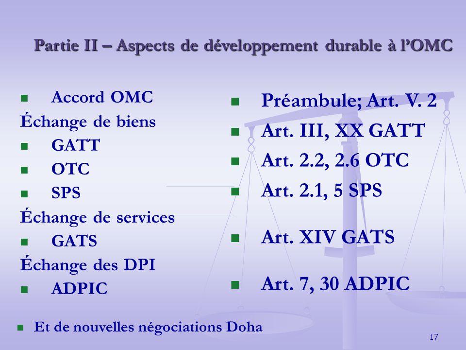 17 Partie II – Aspects de développement durable à lOMC Accord OMC Échange de biens GATT OTC SPS Échange de services GATS Échange des DPI ADPIC Préambule; Art.