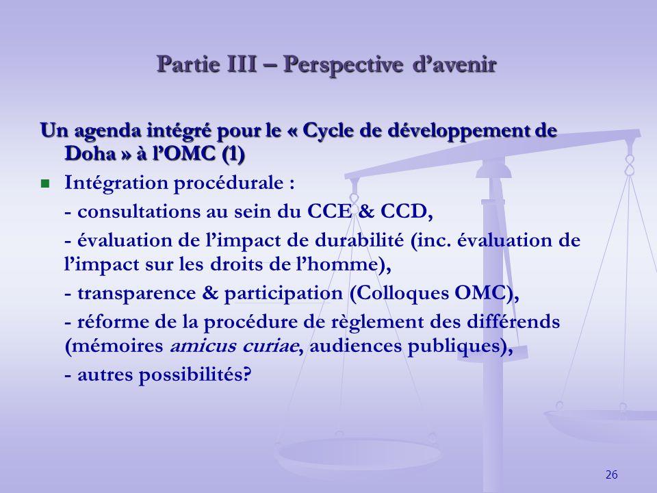 26 Partie III – Perspective davenir Un agenda intégré pour le « Cycle de développement de Doha » à lOMC (1) Intégration procédurale : - consultations au sein du CCE & CCD, - évaluation de limpact de durabilité (inc.