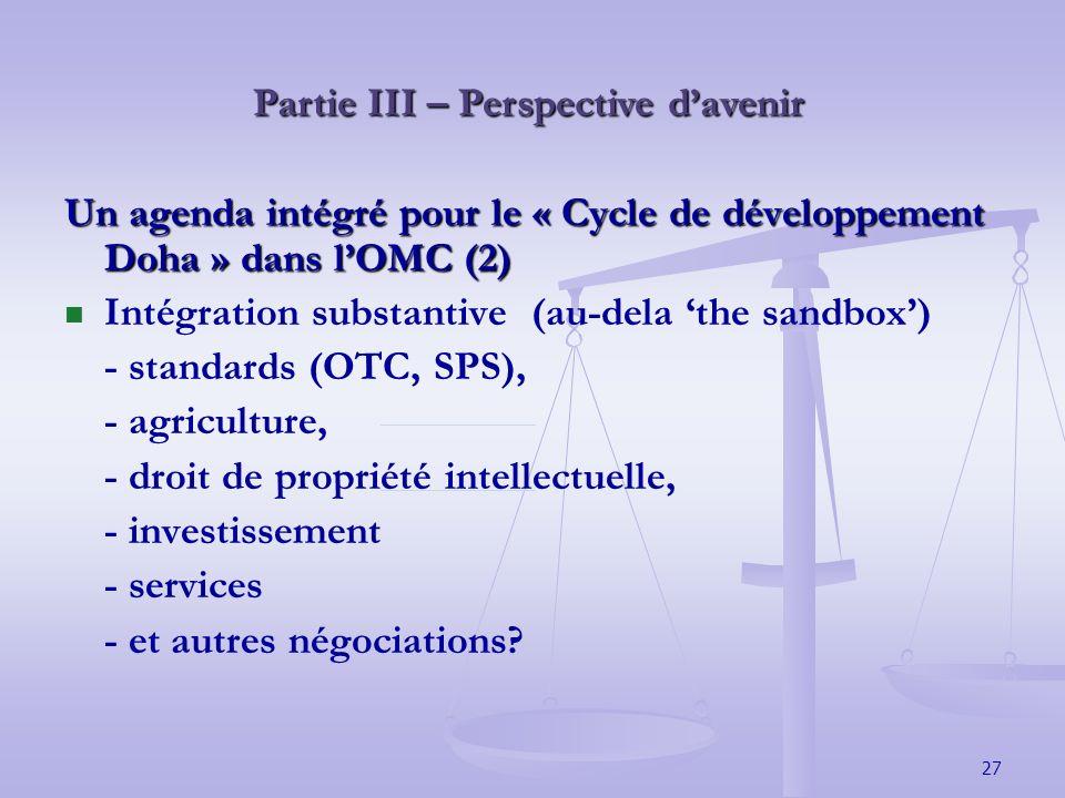 27 Partie III – Perspective davenir Un agenda intégré pour le « Cycle de développement Doha » dans lOMC (2) Intégration substantive (au-dela the sandbox) - standards (OTC, SPS), - agriculture, - droit de propriété intellectuelle, - investissement - services - et autres négociations