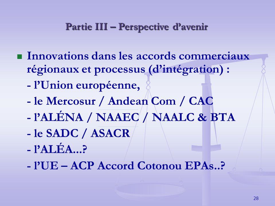 28 Partie III – Perspective davenir Innovations dans les accords commerciaux régionaux et processus (dintégration) : - lUnion européenne, - le Mercosur / Andean Com / CAC - lALÉNA / NAAEC / NAALC & BTA - le SADC / ASACR - lALÉA....